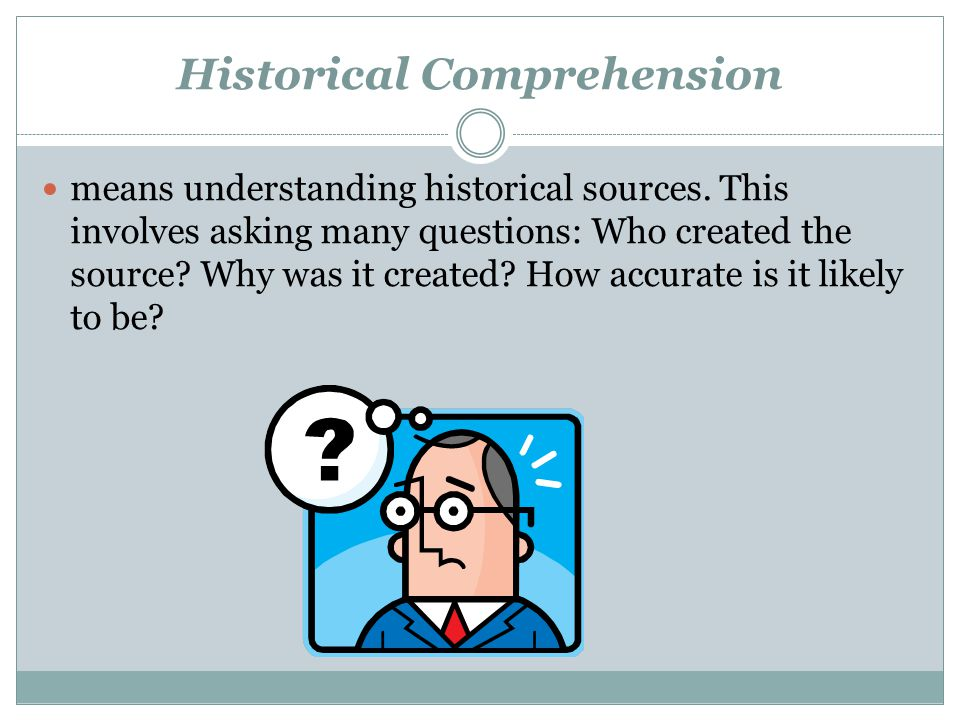Historical Comprehension means understanding historical sources. This involves asking many questions: Who created the source? Why was it created? How