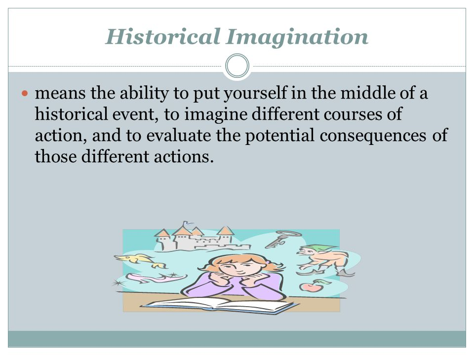 Historical Imagination means the ability to put yourself in the middle of a historical event, to imagine different courses of action, and to evaluate