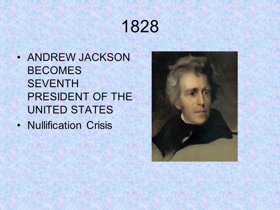 1828 ANDREW JACKSON BECOMES SEVENTH PRESIDENT OF THE UNITED STATES Nullification Crisis