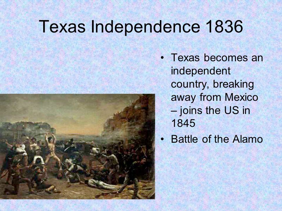 Texas Independence 1836 Texas becomes an independent country, breaking away from Mexico – joins the US in 1845 Battle of the Alamo