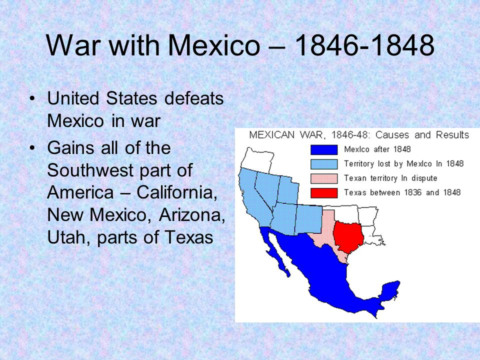 War with Mexico – 1846-1848 United States defeats Mexico in war Gains all of the Southwest part of America – California, New Mexico, Arizona, Utah, pa