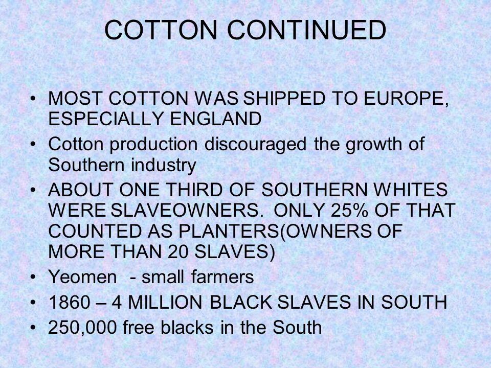 COTTON CONTINUED MOST COTTON WAS SHIPPED TO EUROPE, ESPECIALLY ENGLAND Cotton production discouraged the growth of Southern industry ABOUT ONE THIRD O
