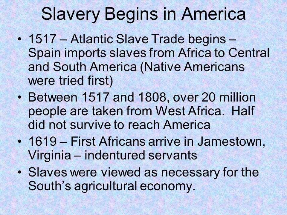 Slavery Begins in America 1517 – Atlantic Slave Trade begins – Spain imports slaves from Africa to Central and South America (Native Americans were tr