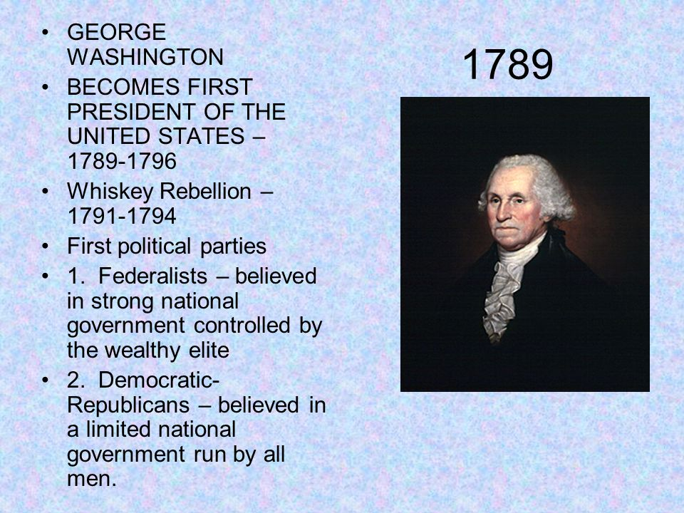 1789 GEORGE WASHINGTON BECOMES FIRST PRESIDENT OF THE UNITED STATES – 1789-1796 Whiskey Rebellion – 1791-1794 First political parties 1. Federalists –