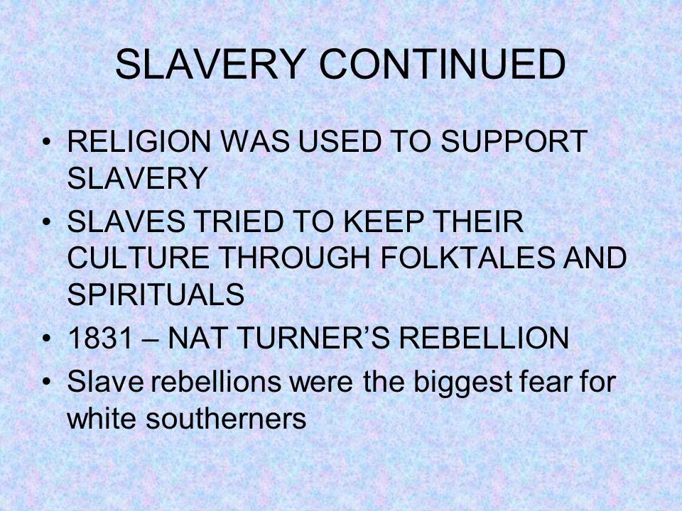 SLAVERY CONTINUED RELIGION WAS USED TO SUPPORT SLAVERY SLAVES TRIED TO KEEP THEIR CULTURE THROUGH FOLKTALES AND SPIRITUALS 1831 – NAT TURNER'S REBELLI
