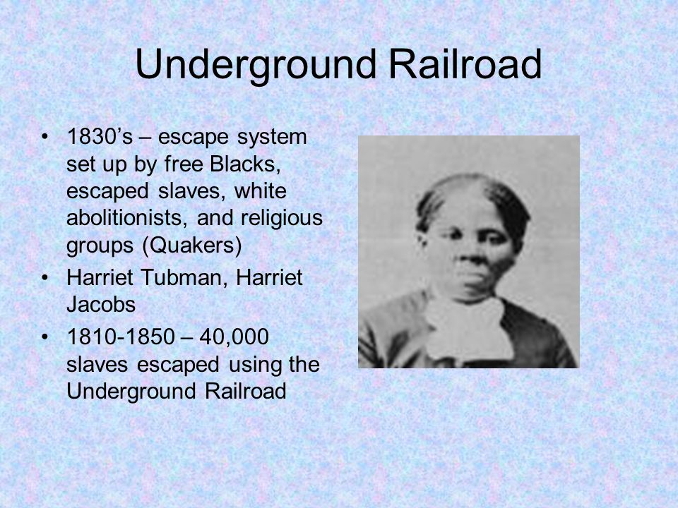 Underground Railroad 1830's – escape system set up by free Blacks, escaped slaves, white abolitionists, and religious groups (Quakers) Harriet Tubman,