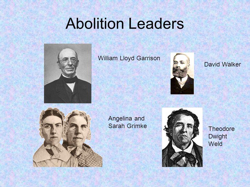 Abolition Leaders William Lloyd Garrison David Walker Theodore Dwight Weld Angelina and Sarah Grimke