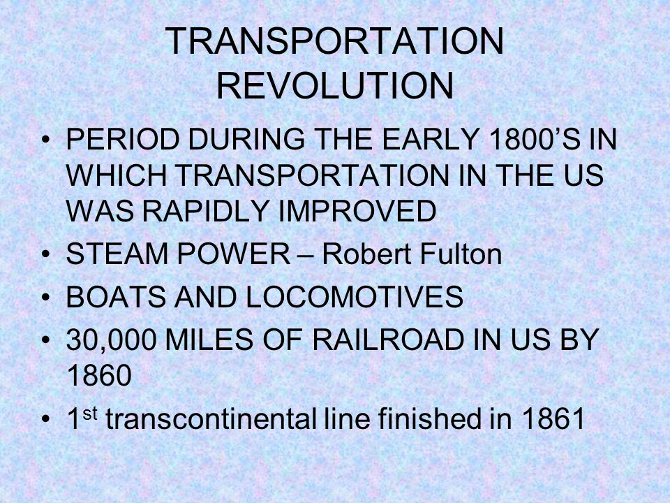 TRANSPORTATION REVOLUTION PERIOD DURING THE EARLY 1800'S IN WHICH TRANSPORTATION IN THE US WAS RAPIDLY IMPROVED STEAM POWER – Robert Fulton BOATS AND