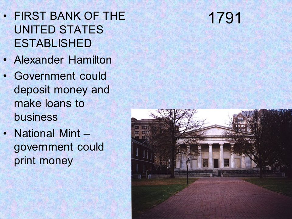 1791 FIRST BANK OF THE UNITED STATES ESTABLISHED Alexander Hamilton Government could deposit money and make loans to business National Mint – governme