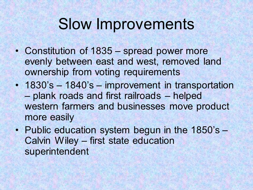 Slow Improvements Constitution of 1835 – spread power more evenly between east and west, removed land ownership from voting requirements 1830's – 1840