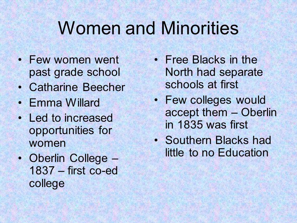 Women and Minorities Few women went past grade school Catharine Beecher Emma Willard Led to increased opportunities for women Oberlin College – 1837 –