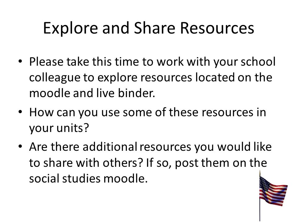 Explore and Share Resources Please take this time to work with your school colleague to explore resources located on the moodle and live binder.
