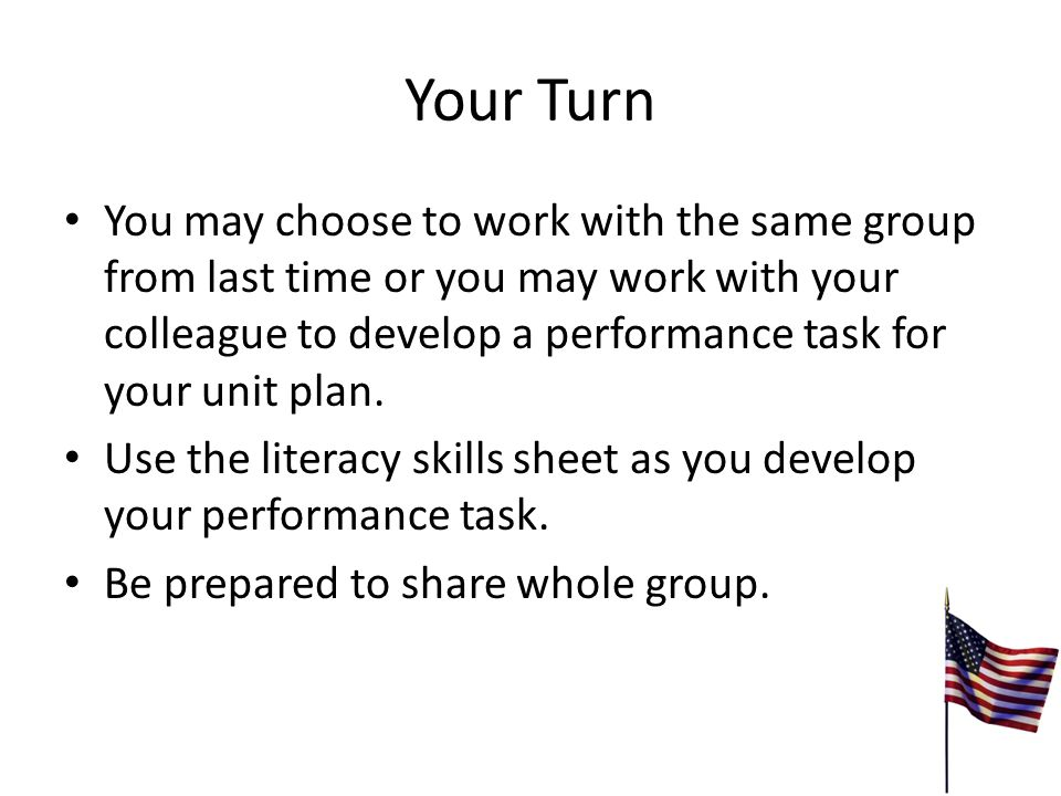Your Turn You may choose to work with the same group from last time or you may work with your colleague to develop a performance task for your unit plan.