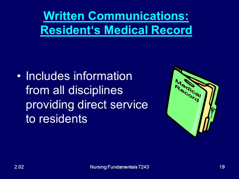 Nursing Fundamentals 724319 Written Communications: Resident's Medical Record Includes information from all disciplines providing direct service to re