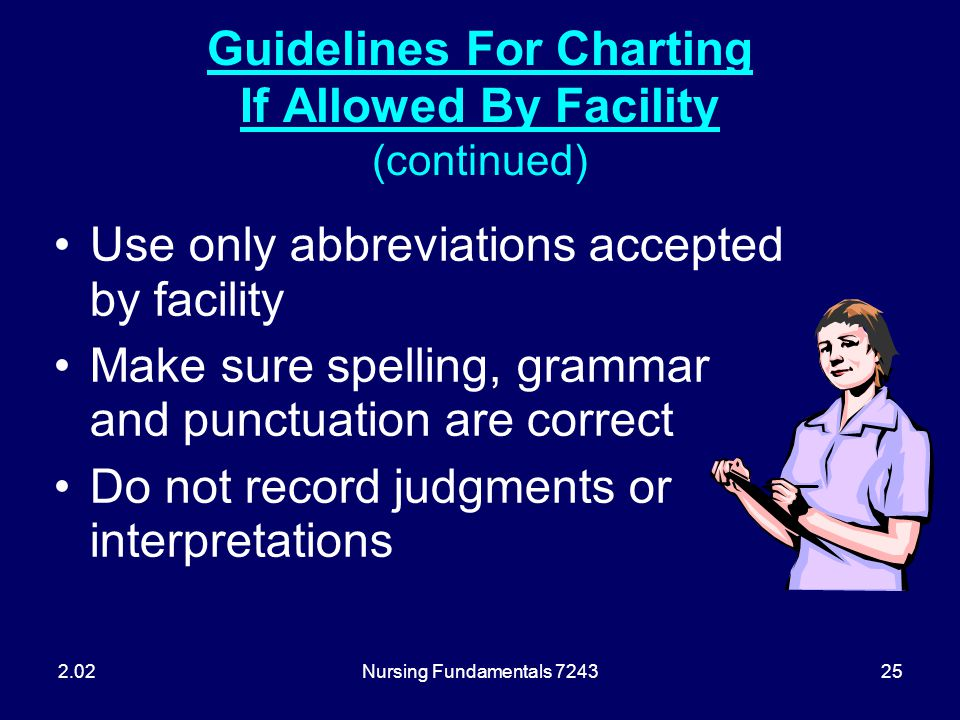 Nursing Fundamentals 724325 Guidelines For Charting If Allowed By Facility (continued) Use only abbreviations accepted by facility Make sure spelling,