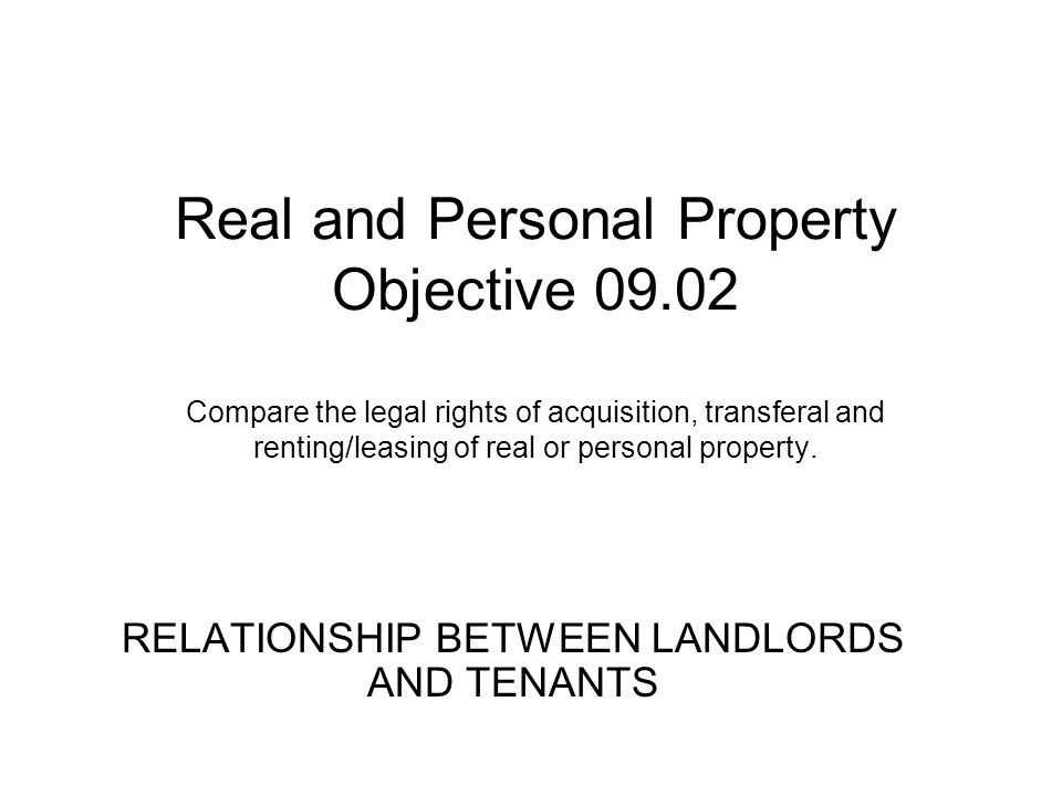 Real and Personal Property Objective 09.02 Compare the legal rights of acquisition, transferal and renting/leasing of real or personal property. RELAT