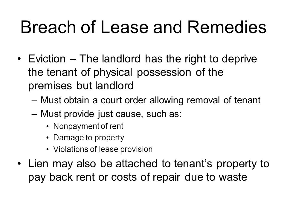Breach of Lease and Remedies Eviction – The landlord has the right to deprive the tenant of physical possession of the premises but landlord –Must obt