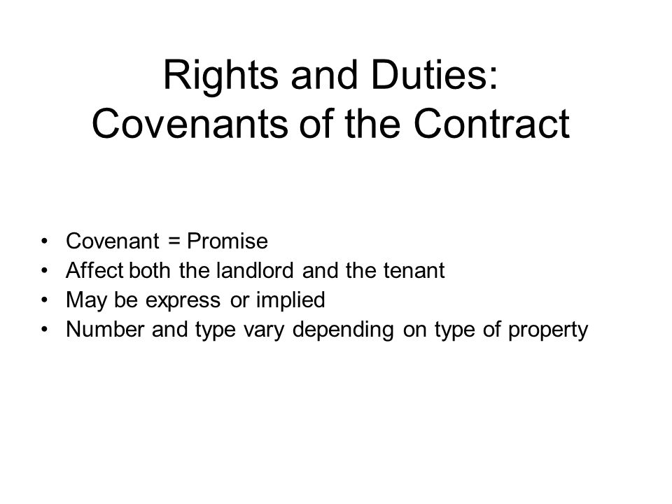 Rights and Duties: Covenants of the Contract Covenant = Promise Affect both the landlord and the tenant May be express or implied Number and type vary