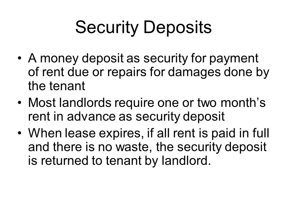 Security Deposits A money deposit as security for payment of rent due or repairs for damages done by the tenant Most landlords require one or two mont