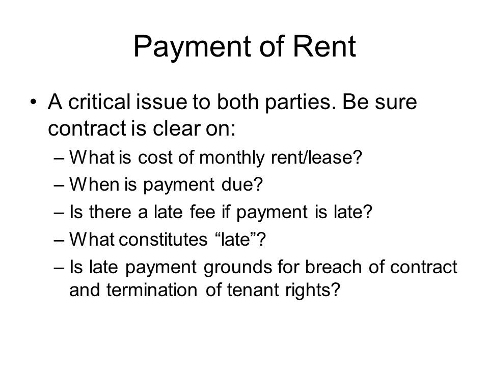 Payment of Rent A critical issue to both parties. Be sure contract is clear on: –What is cost of monthly rent/lease? –When is payment due? –Is there a