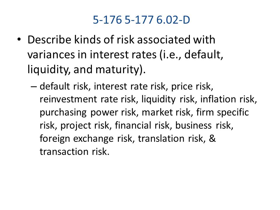 5-176 5-177 6.02-D Describe kinds of risk associated with variances in interest rates (i.e., default, liquidity, and maturity). – default risk, intere