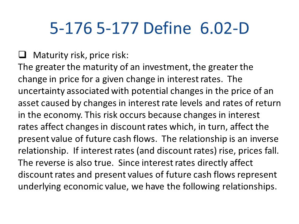 5-176 5-177 Define 6.02-D  Maturity risk, price risk: The greater the maturity of an investment, the greater the change in price for a given change i