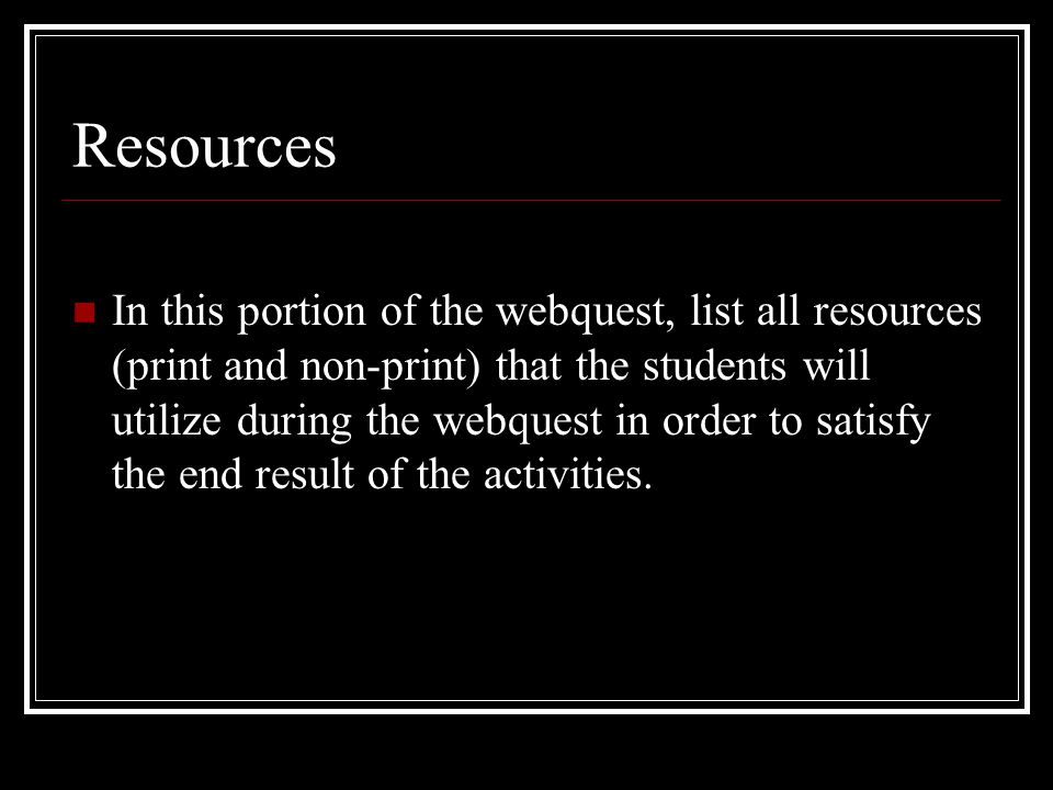 Resources In this portion of the webquest, list all resources (print and non-print) that the students will utilize during the webquest in order to satisfy the end result of the activities.