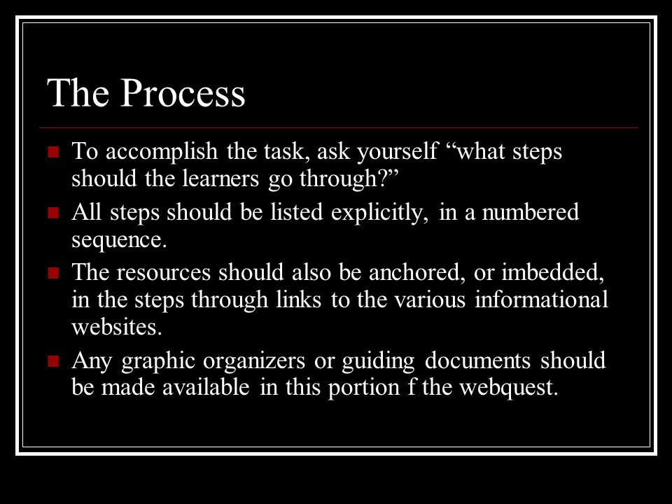 The Process To accomplish the task, ask yourself what steps should the learners go through? All steps should be listed explicitly, in a numbered sequence.