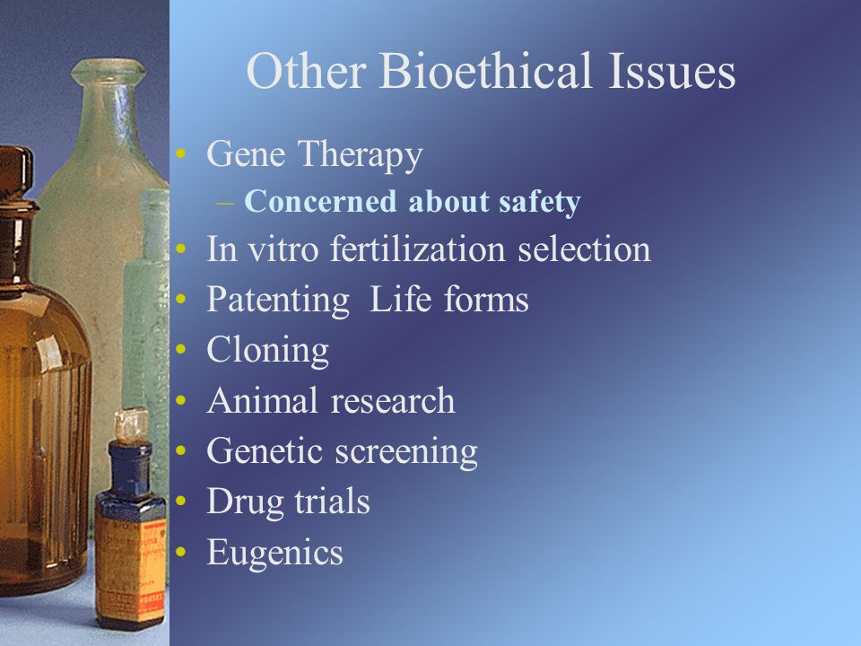 Other Bioethical Issues Gene Therapy –Concerned about safety In vitro fertilization selection Patenting Life forms Cloning Animal research Genetic screening Drug trials Eugenics