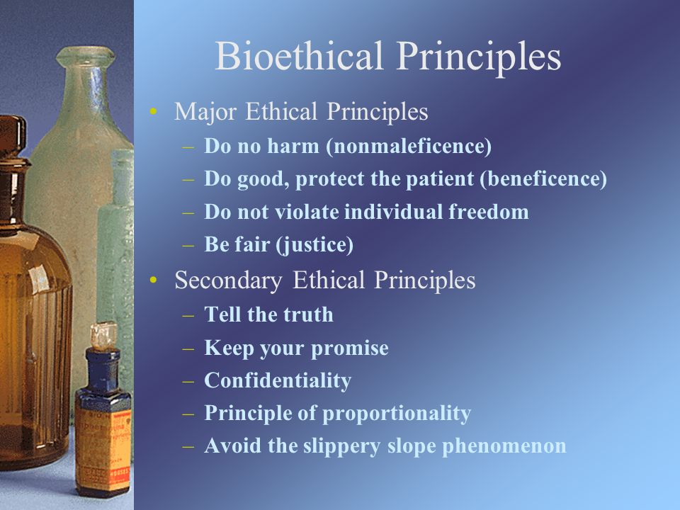 Bioethical Principles Major Ethical Principles –Do no harm (nonmaleficence) –Do good, protect the patient (beneficence) –Do not violate individual freedom –Be fair (justice) Secondary Ethical Principles –Tell the truth –Keep your promise –Confidentiality –Principle of proportionality –Avoid the slippery slope phenomenon
