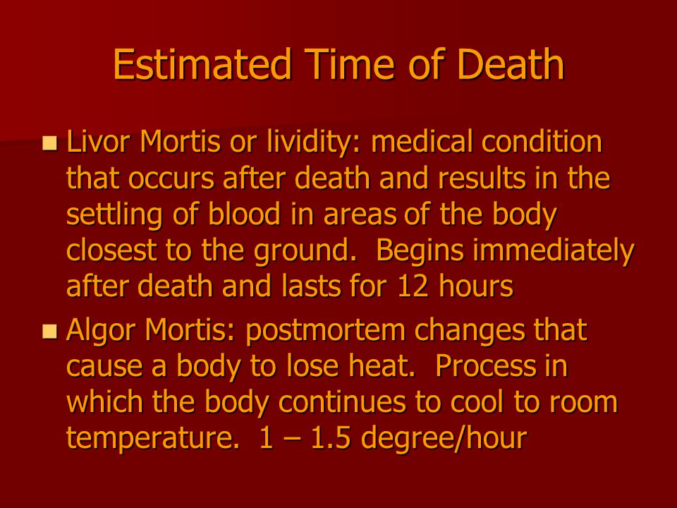 Estimated Time of Death Livor Mortis or lividity: medical condition that occurs after death and results in the settling of blood in areas of the body