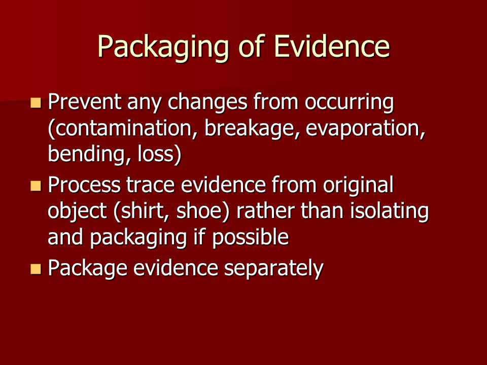 Packaging of Evidence Prevent any changes from occurring (contamination, breakage, evaporation, bending, loss) Prevent any changes from occurring (con