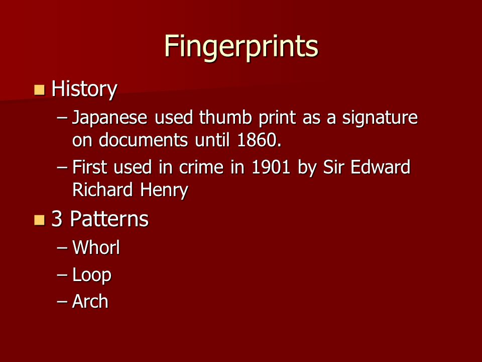 Fingerprints History History –Japanese used thumb print as a signature on documents until 1860. –First used in crime in 1901 by Sir Edward Richard Hen
