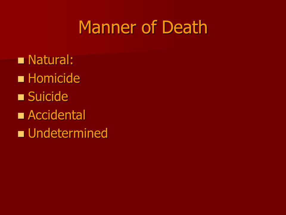 Manner of Death Natural: Natural: Homicide Homicide Suicide Suicide Accidental Accidental Undetermined Undetermined