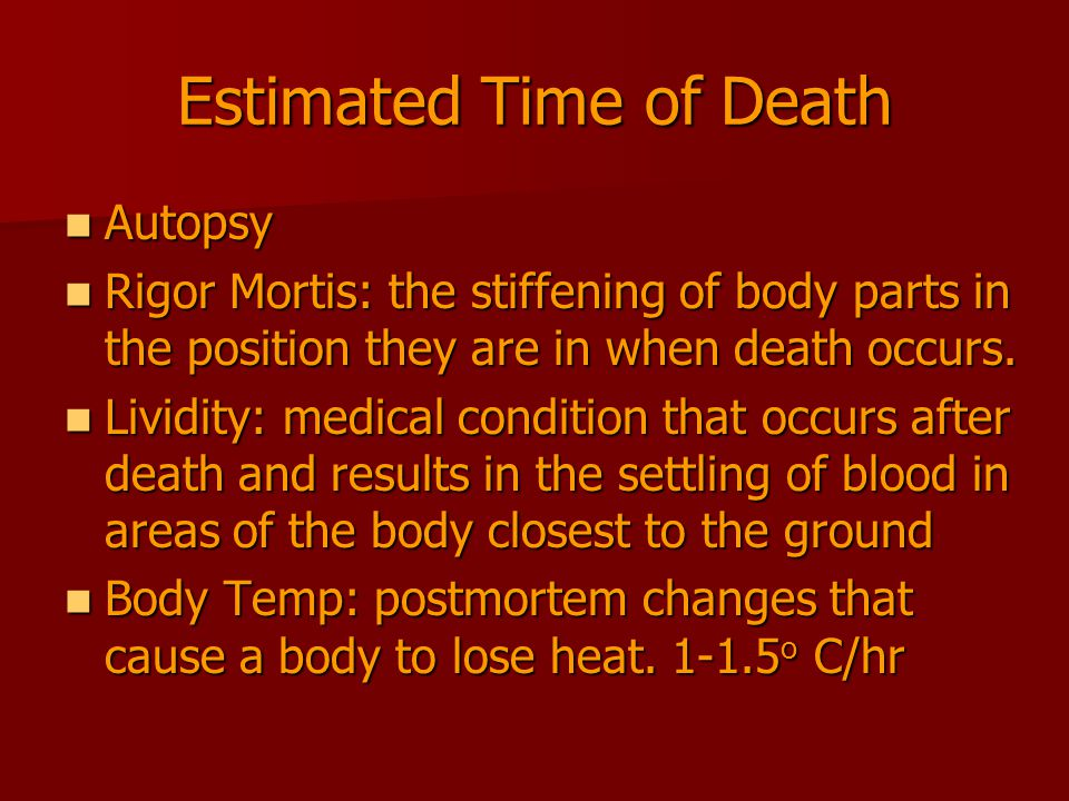 Estimated Time of Death Autopsy Autopsy Rigor Mortis: the stiffening of body parts in the position they are in when death occurs. Rigor Mortis: the st