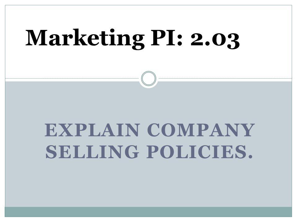 EXPLAIN COMPANY SELLING POLICIES. Marketing PI: 2.03