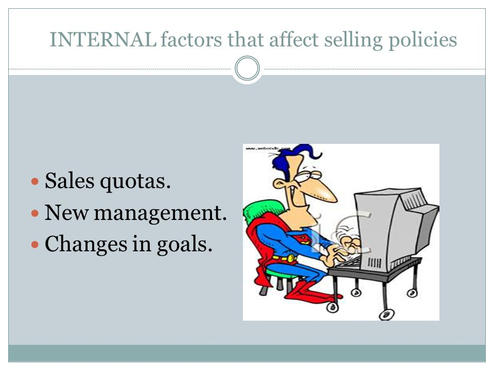 INTERNAL factors that affect selling policies Sales quotas. New management. Changes in goals.