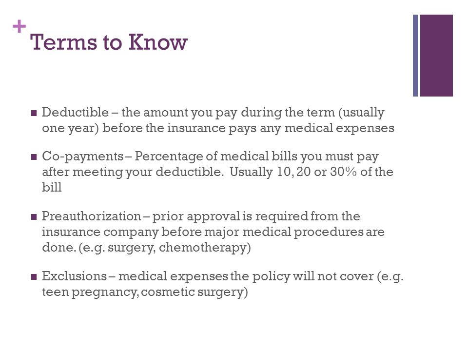 + Terms to Know, continued Pre-existing Conditions---An illness or injury that a person has at the time he/she enrolls in a health care plan Renewability---A patient's right to restart coverage annually Maximum Benefit---A limit on the number of days one's care will be covered, or the highest amount that can be paid in benefits for a specific procedure