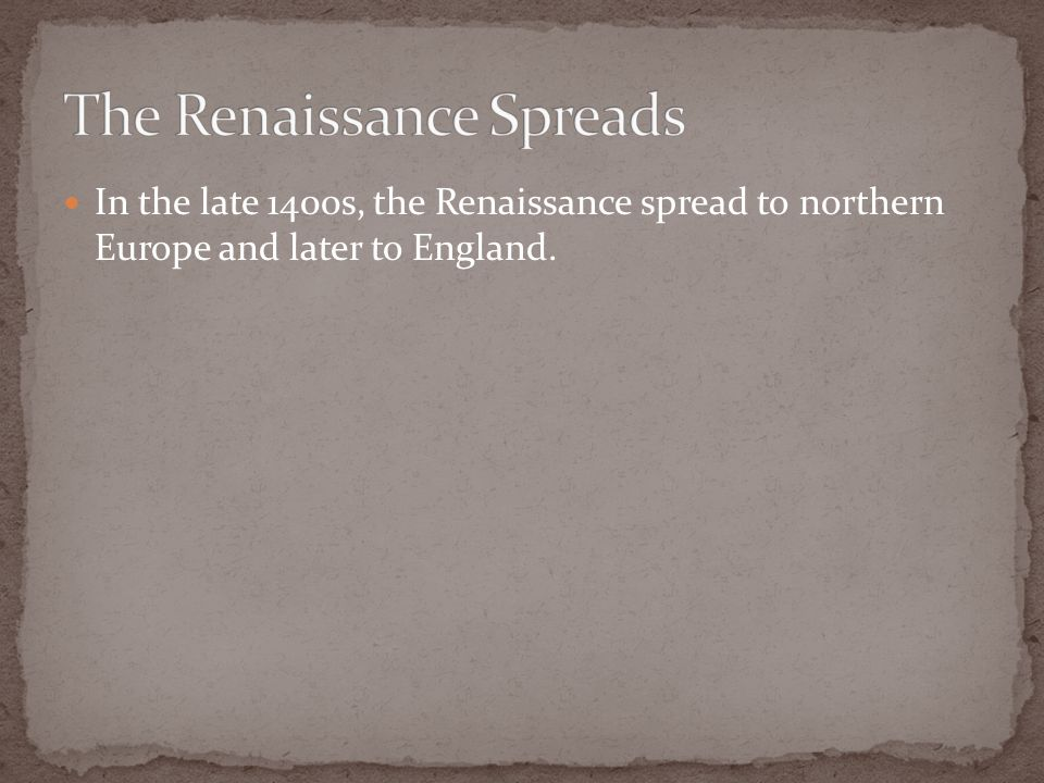 In the late 1400s, the Renaissance spread to northern Europe and later to England.