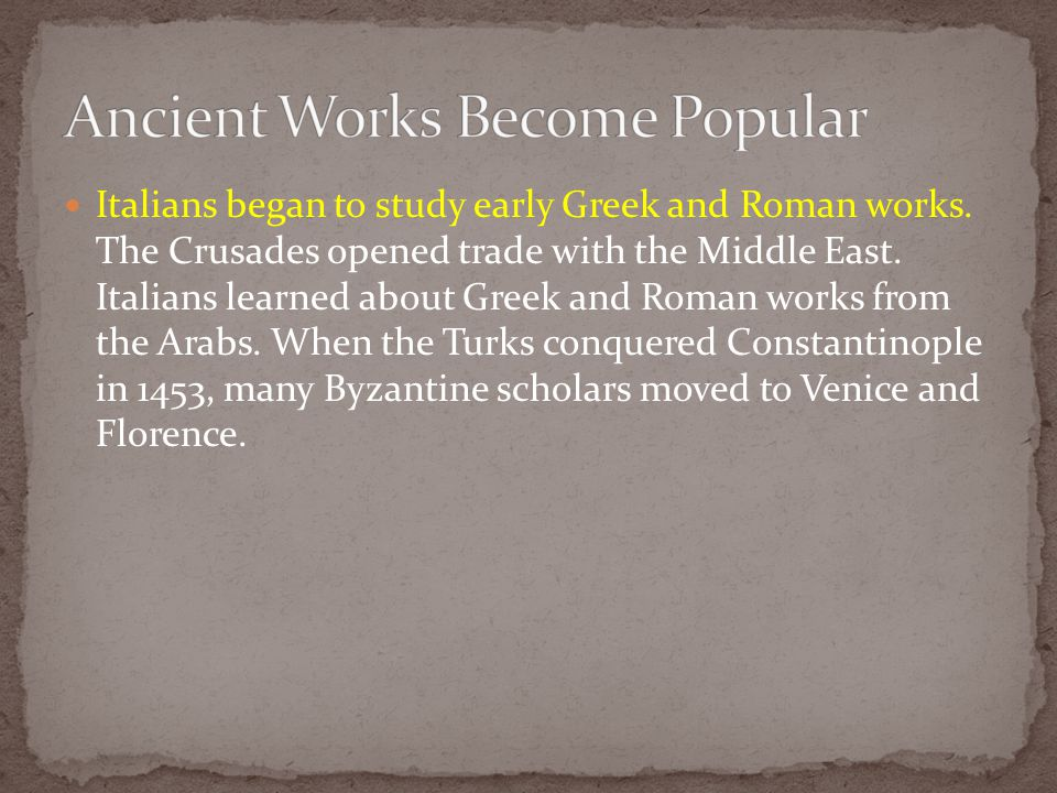 Italians began to study early Greek and Roman works. The Crusades opened trade with the Middle East. Italians learned about Greek and Roman works from