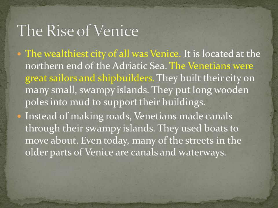 The wealthiest city of all was Venice. It is located at the northern end of the Adriatic Sea. The Venetians were great sailors and shipbuilders. They