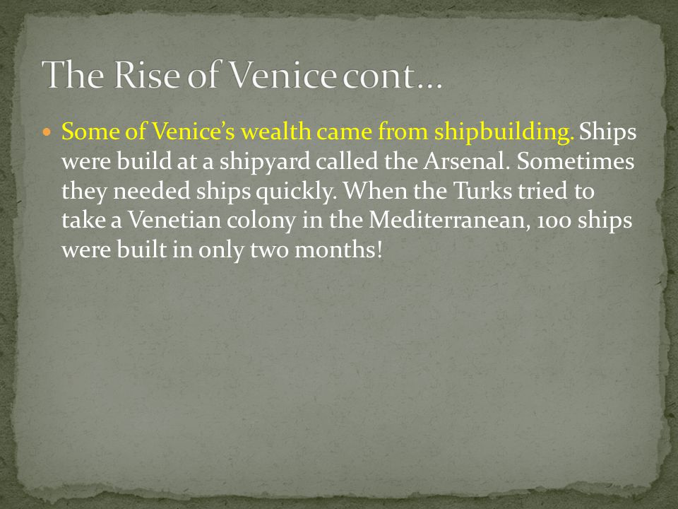 Some of Venice's wealth came from shipbuilding. Ships were build at a shipyard called the Arsenal. Sometimes they needed ships quickly. When the Turks