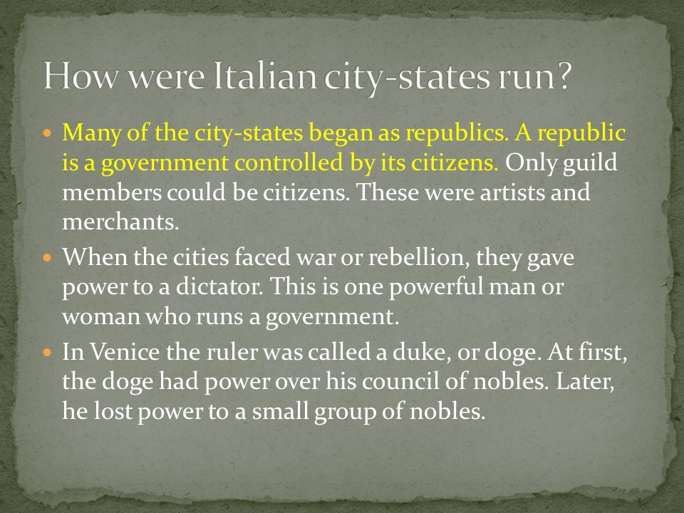 Many of the city-states began as republics. A republic is a government controlled by its citizens. Only guild members could be citizens. These were ar