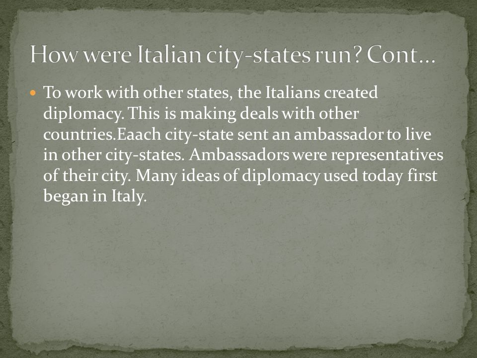 To work with other states, the Italians created diplomacy. This is making deals with other countries.Eaach city-state sent an ambassador to live in ot