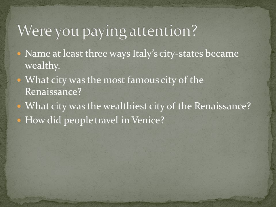 Name at least three ways Italy's city-states became wealthy. What city was the most famous city of the Renaissance? What city was the wealthiest city