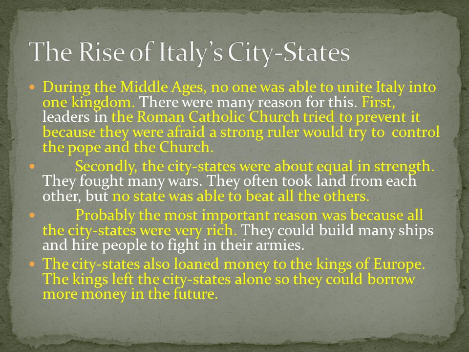 During the Middle Ages, no one was able to unite Italy into one kingdom. There were many reason for this. First, leaders in the Roman Catholic Church