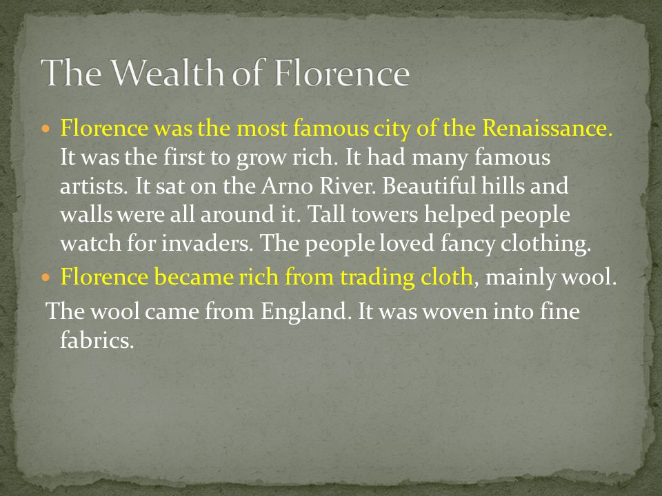 Florence was the most famous city of the Renaissance. It was the first to grow rich. It had many famous artists. It sat on the Arno River. Beautiful h