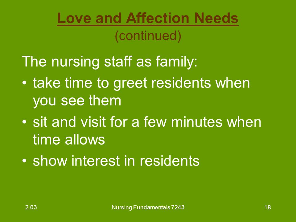 Nursing Fundamentals 724318 Love and Affection Needs (continued) The nursing staff as family: take time to greet residents when you see them sit and v