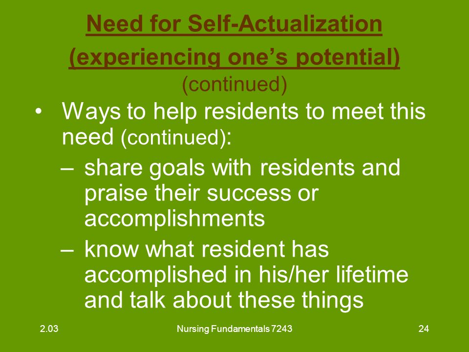Nursing Fundamentals 724324 Need for Self-Actualization (experiencing one's potential) (continued) Ways to help residents to meet this need (continued