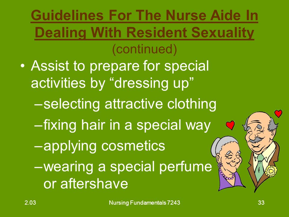 """Nursing Fundamentals 724333 Guidelines For The Nurse Aide In Dealing With Resident Sexuality (continued) Assist to prepare for special activities by """""""
